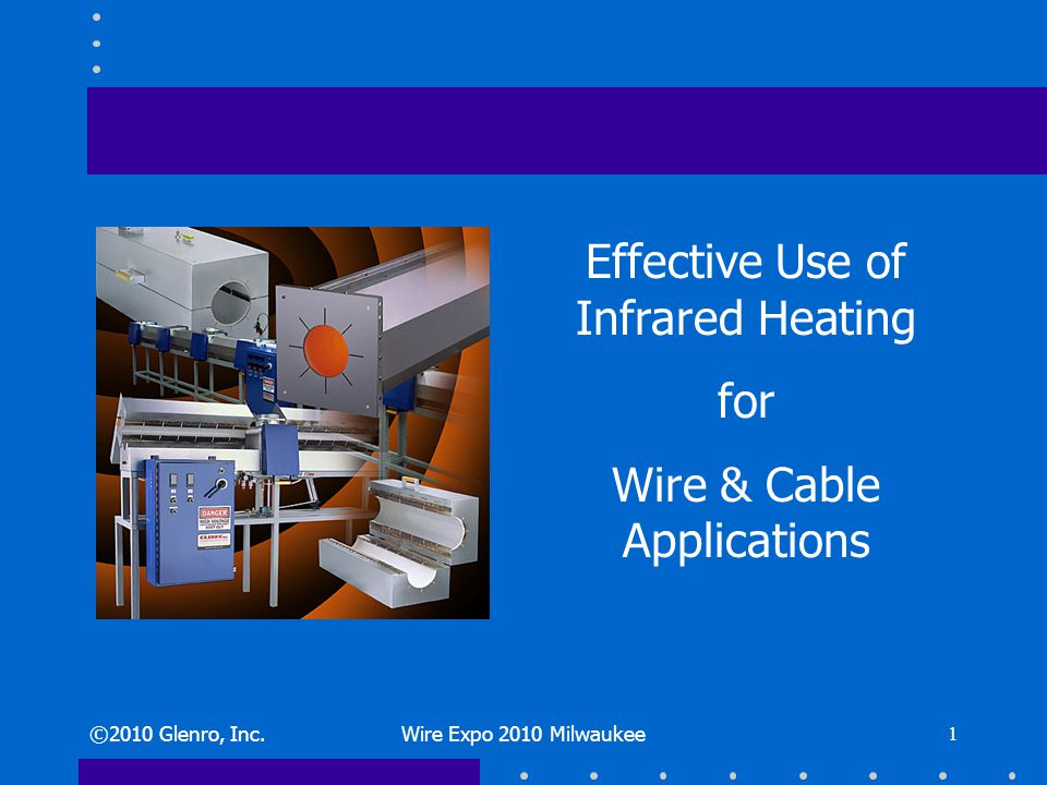 ©2010 Glenro, Inc.Wire Expo 2010 Milwaukee 1 Effective Use of Infrared Heating for Wire & Cable Applications