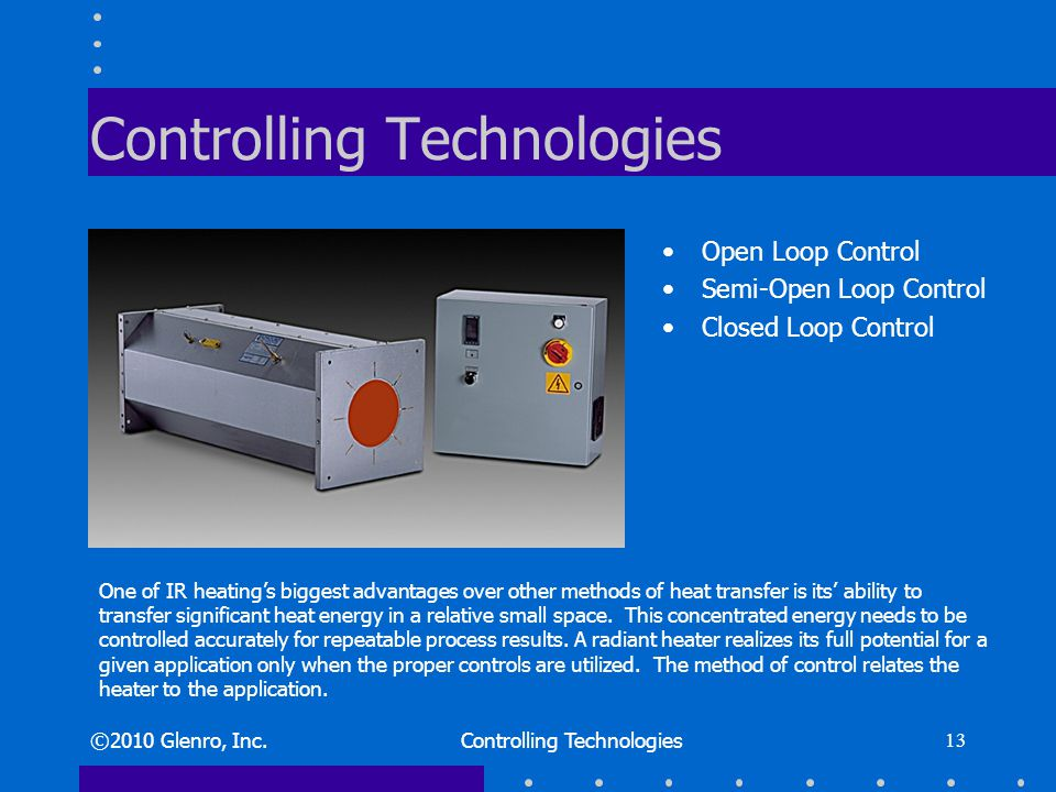 Controlling Technologies Open Loop Control Semi-Open Loop Control Closed Loop Control ©2010 Glenro, Inc.Controlling Technologies 13 One of IR heatings biggest advantages over other methods of heat transfer is its ability to transfer significant heat energy in a relative small space.