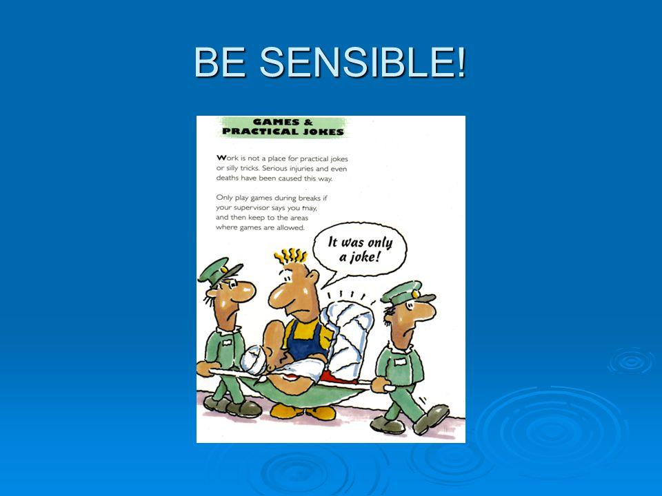 BE SENSIBLE!