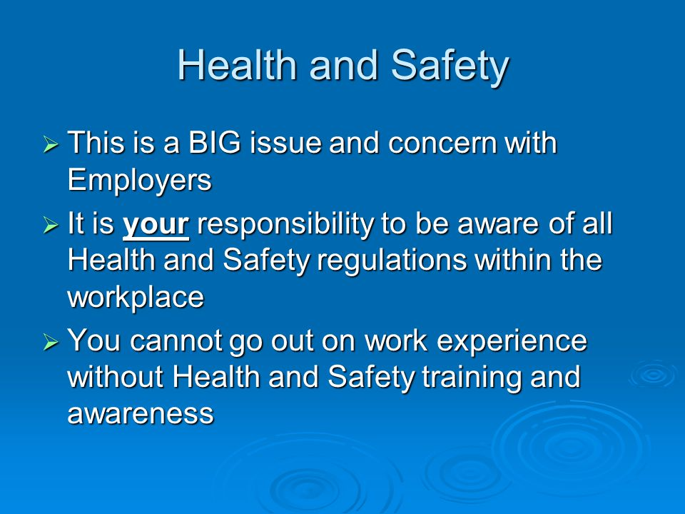 Health and Safety This is a BIG issue and concern with Employers This is a BIG issue and concern with Employers It is your responsibility to be aware of all Health and Safety regulations within the workplace It is your responsibility to be aware of all Health and Safety regulations within the workplace You cannot go out on work experience without Health and Safety training and awareness You cannot go out on work experience without Health and Safety training and awareness