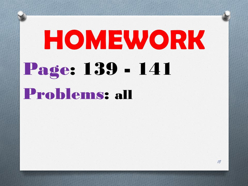 HOMEWORK Page: 139 - 141 Problems: all 18