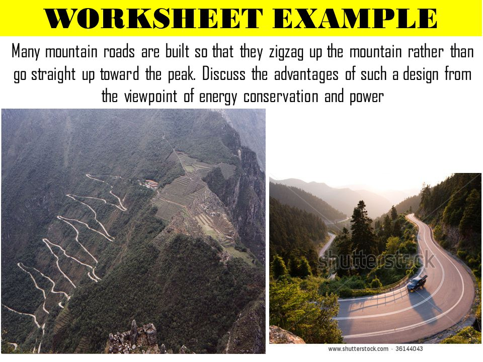 WORKSHEET EXAMPLE Many mountain roads are built so that they zigzag up the mountain rather than go straight up toward the peak. Discuss the advantages