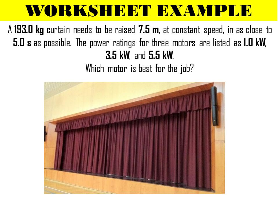 WORKSHEET EXAMPLE A 193.0 kg curtain needs to be raised 7.5 m, at constant speed, in as close to 5.0 s as possible. The power ratings for three motors