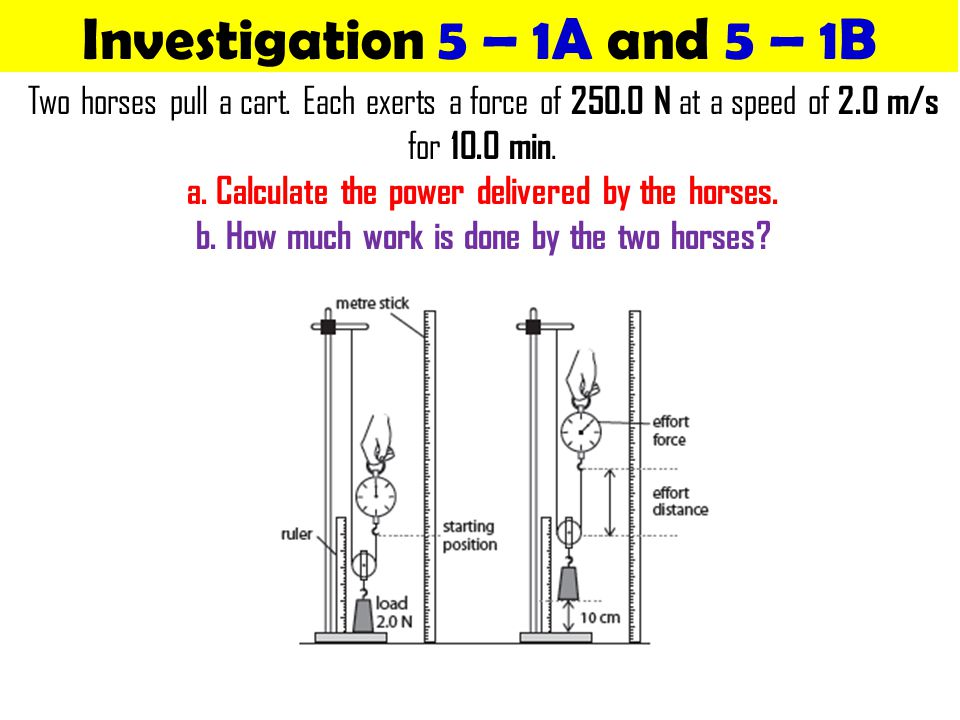Investigation 5 – 1A and 5 – 1B Two horses pull a cart. Each exerts a force of 250.0 N at a speed of 2.0 m/s for 10.0 min. a. Calculate the power deli