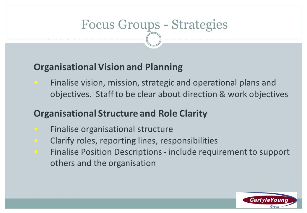 Focus Groups - Strategies Organisational Vision and Planning Finalise vision, mission, strategic and operational plans and objectives.