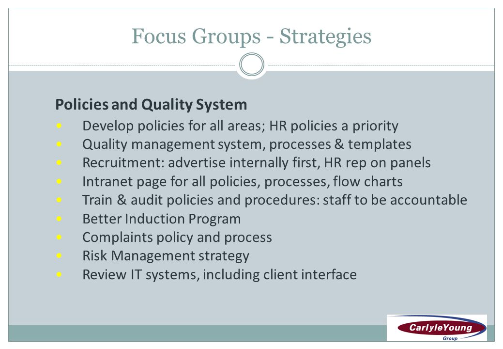 Focus Groups - Strategies Policies and Quality System Develop policies for all areas; HR policies a priority Quality management system, processes & templates Recruitment: advertise internally first, HR rep on panels Intranet page for all policies, processes, flow charts Train & audit policies and procedures: staff to be accountable Better Induction Program Complaints policy and process Risk Management strategy Review IT systems, including client interface