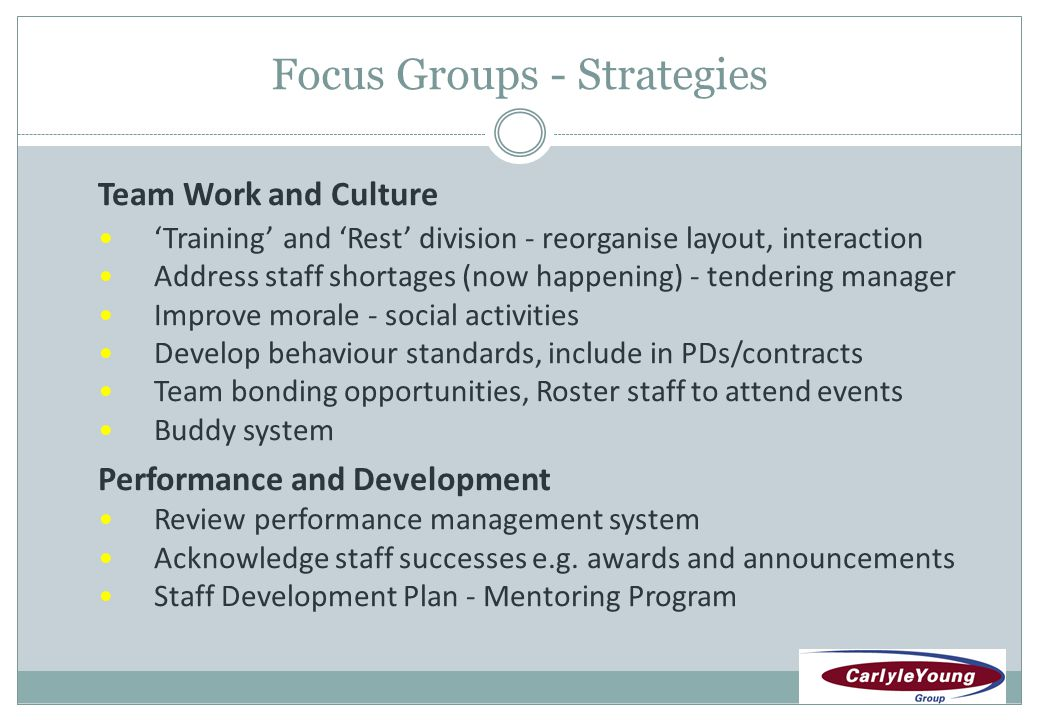 Focus Groups - Strategies Team Work and Culture Training and Rest division - reorganise layout, interaction Address staff shortages (now happening) - tendering manager Improve morale - social activities Develop behaviour standards, include in PDs/contracts Team bonding opportunities, Roster staff to attend events Buddy system Performance and Development Review performance management system Acknowledge staff successes e.g.