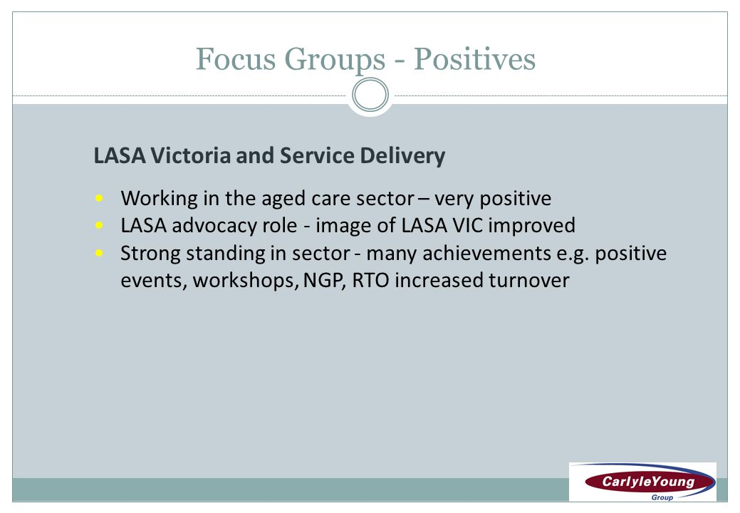 Focus Groups - Positives LASA Victoria and Service Delivery Working in the aged care sector – very positive LASA advocacy role - image of LASA VIC improved Strong standing in sector - many achievements e.g.