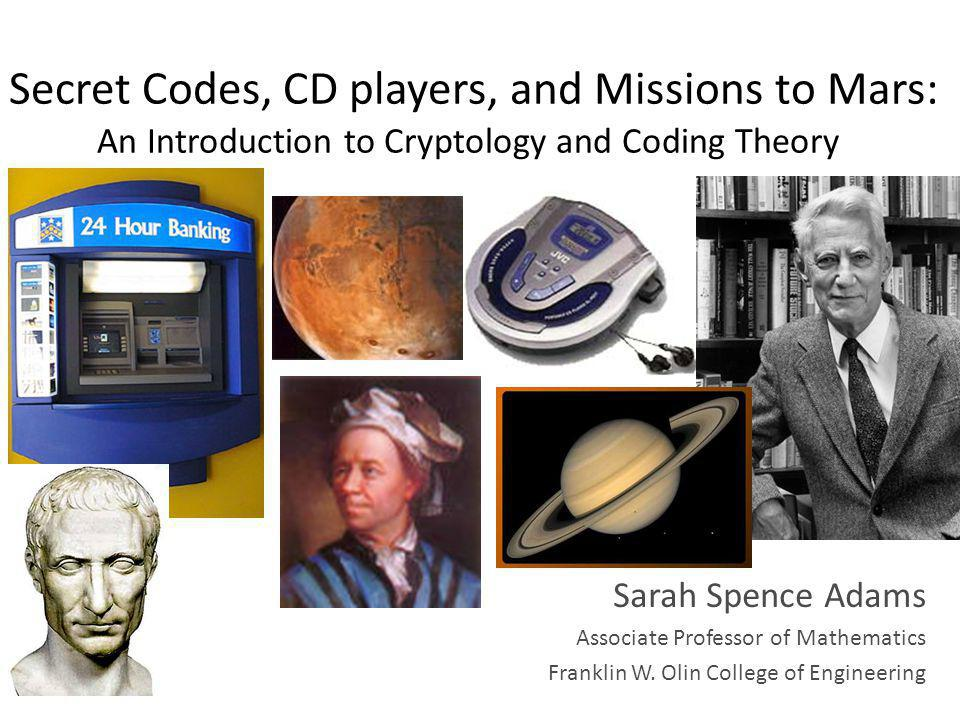 Secret Codes, CD players, and Missions to Mars: An Introduction to Cryptology and Coding Theory Sarah Spence Adams Associate Professor of Mathematics Franklin W.