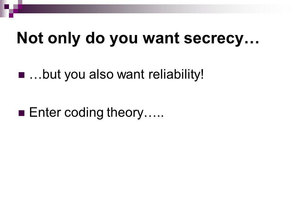 Not only do you want secrecy… …but you also want reliability! Enter coding theory…..