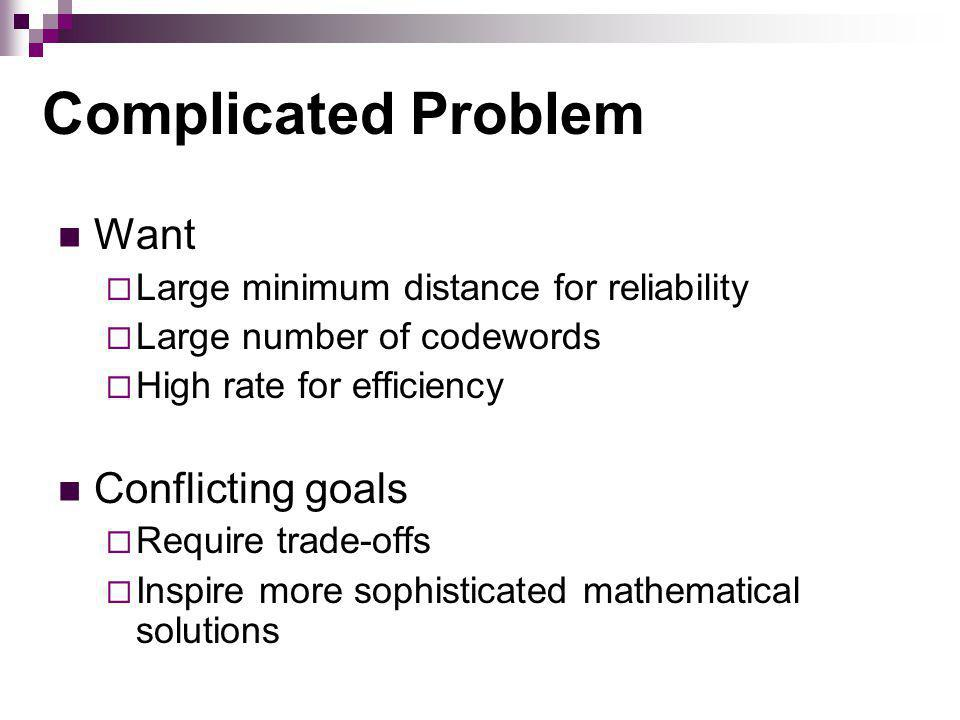 Complicated Problem Want Large minimum distance for reliability Large number of codewords High rate for efficiency Conflicting goals Require trade-offs Inspire more sophisticated mathematical solutions
