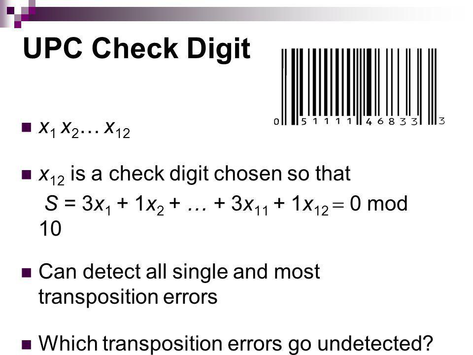 UPC Check Digit x 1 x 2 … x 12 x 12 is a check digit chosen so that S = 3x 1 + 1x 2 + … + 3x 11 + 1x 12 0 mod 10 Can detect all single and most transposition errors Which transposition errors go undetected