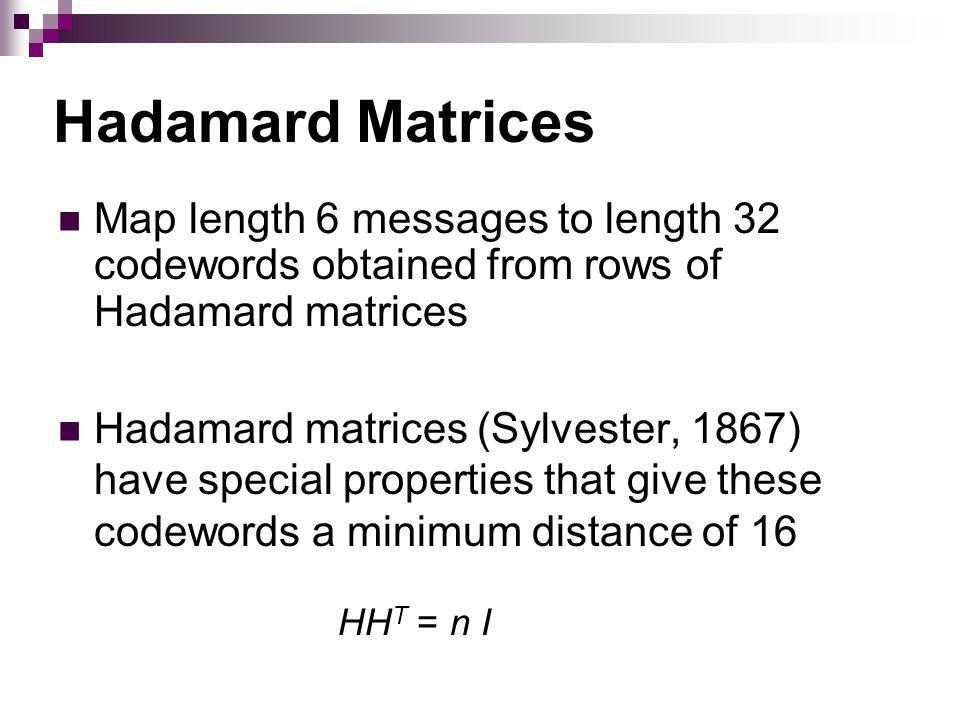 Hadamard Matrices Map length 6 messages to length 32 codewords obtained from rows of Hadamard matrices Hadamard matrices (Sylvester, 1867) have special properties that give these codewords a minimum distance of 16 HH T = n I