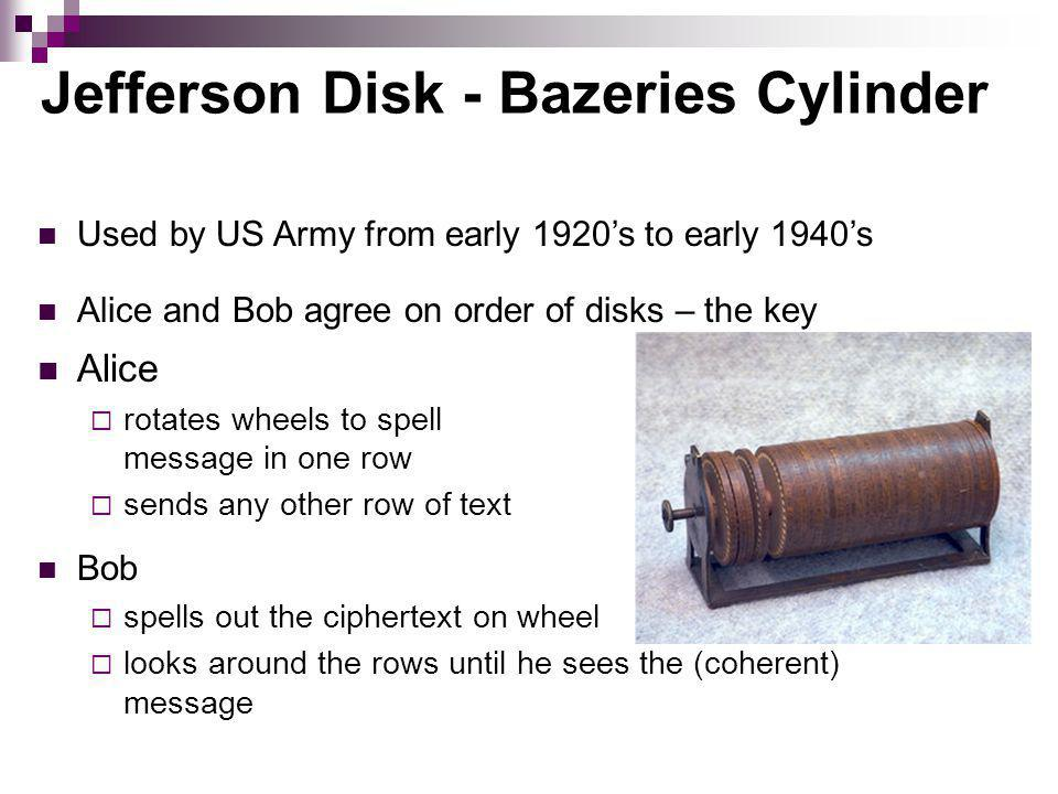 Jefferson Disk - Bazeries Cylinder Alice rotates wheels to spell message in one row sends any other row of text Used by US Army from early 1920s to early 1940s Alice and Bob agree on order of disks – the key Bob spells out the ciphertext on wheel looks around the rows until he sees the (coherent) message