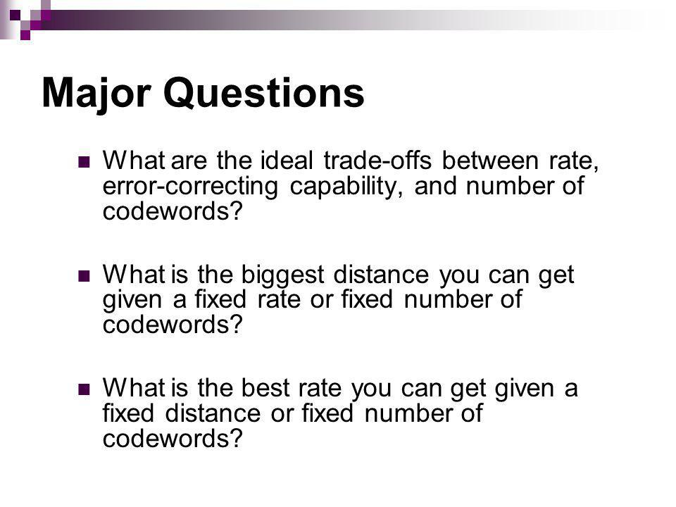 Major Questions What are the ideal trade-offs between rate, error-correcting capability, and number of codewords.