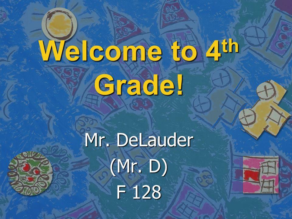 Welcome to 4 th Grade! Mr. DeLauder (Mr. D) F 128