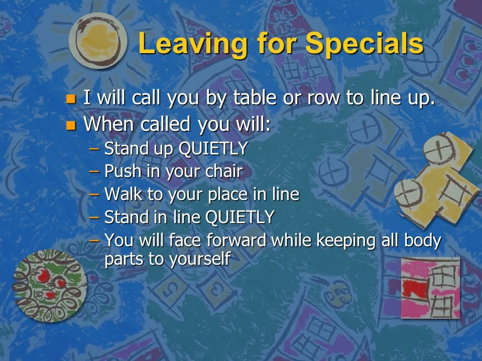Leaving for Specials n I will call you by table or row to line up. n When called you will: –Stand up QUIETLY –Push in your chair –Walk to your place i
