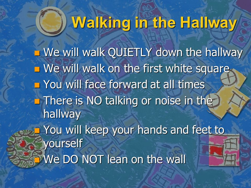 Walking in the Hallway n We will walk QUIETLY down the hallway n We will walk on the first white square n You will face forward at all times n There i
