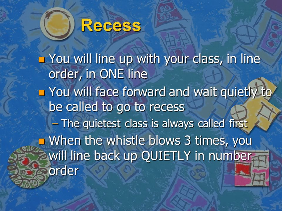 Recess n You will line up with your class, in line order, in ONE line n You will face forward and wait quietly to be called to go to recess –The quiet