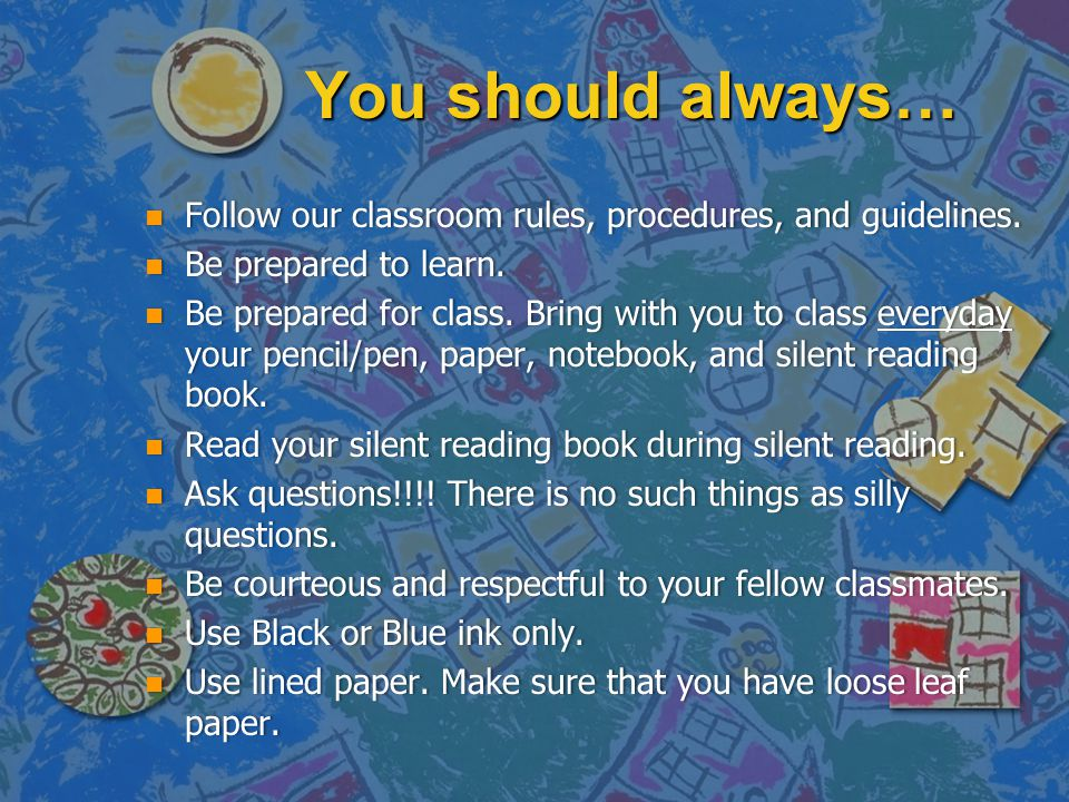You should always… n Follow our classroom rules, procedures, and guidelines. n Be prepared to learn. n Be prepared for class. Bring with you to class