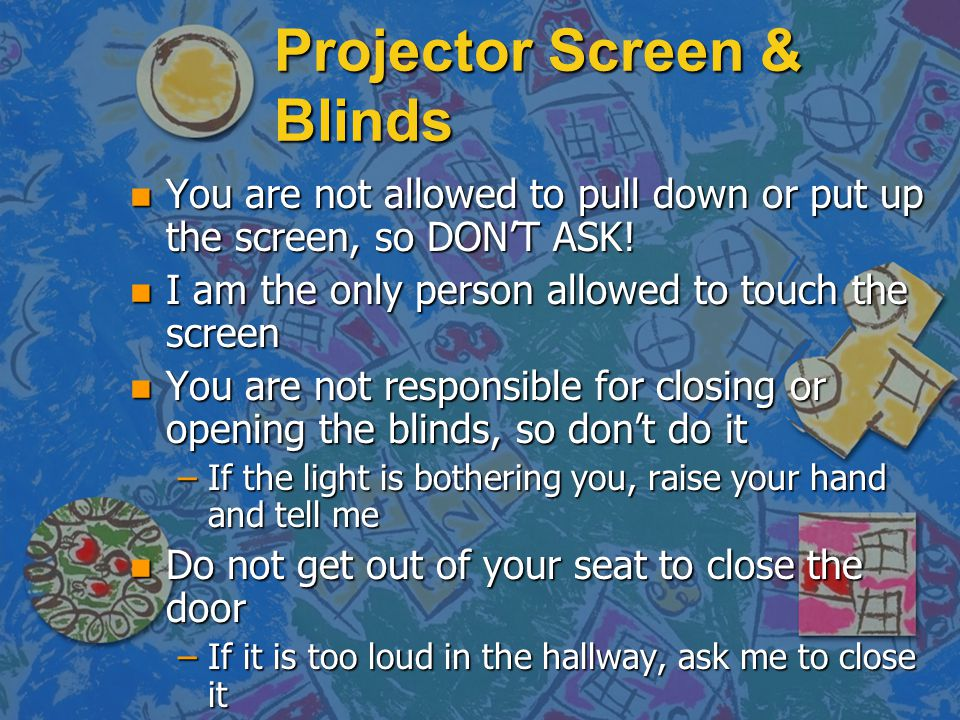 Projector Screen & Blinds n You are not allowed to pull down or put up the screen, so DONT ASK! n I am the only person allowed to touch the screen n Y
