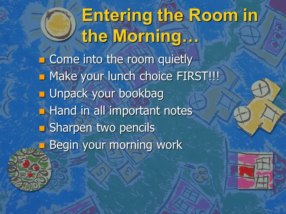 Entering the Room in the Morning… n Come into the room quietly n Make your lunch choice FIRST!!! n Unpack your bookbag n Hand in all important notes n