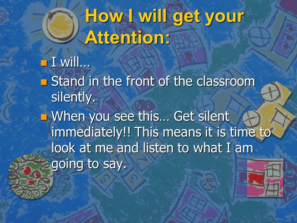How I will get your Attention: n I will… n Stand in the front of the classroom silently. n When you see this… Get silent immediately!! This means it i