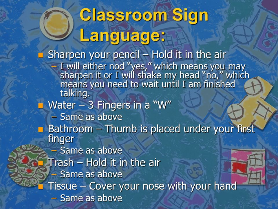 Classroom Sign Language: n Sharpen your pencil – Hold it in the air –I will either nod yes, which means you may sharpen it or I will shake my head no,