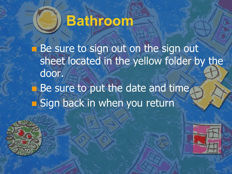 Bathroom n n Be sure to sign out on the sign out sheet located in the yellow folder by the door. n n Be sure to put the date and time n n Sign back in