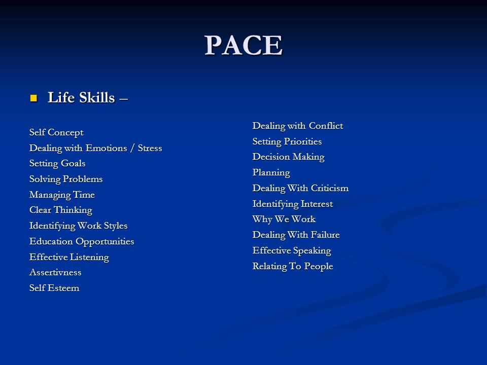 PACE Life Skills – Life Skills – Self Concept Dealing with Emotions / Stress Setting Goals Solving Problems Managing Time Clear Thinking Identifying Work Styles Education Opportunities Effective Listening Assertivness Self Esteem Dealing with Conflict Setting Priorities Decision Making Planning Dealing With Criticism Identifying Interest Why We Work Dealing With Failure Effective Speaking Relating To People