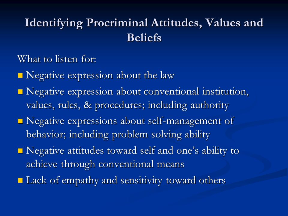 Identifying Procriminal Attitudes, Values and Beliefs What to listen for: Negative expression about the law Negative expression about the law Negative expression about conventional institution, values, rules, & procedures; including authority Negative expression about conventional institution, values, rules, & procedures; including authority Negative expressions about self-management of behavior; including problem solving ability Negative expressions about self-management of behavior; including problem solving ability Negative attitudes toward self and ones ability to achieve through conventional means Negative attitudes toward self and ones ability to achieve through conventional means Lack of empathy and sensitivity toward others Lack of empathy and sensitivity toward others