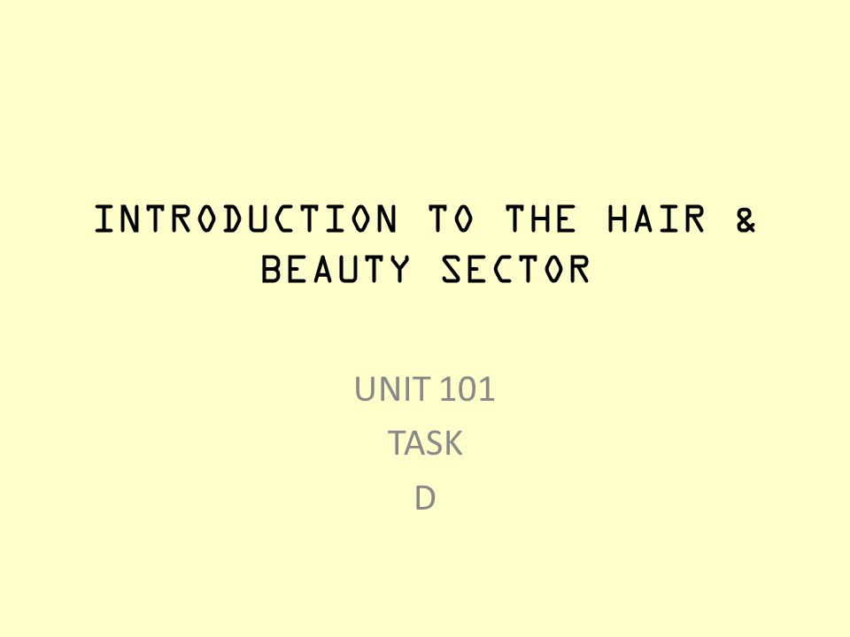 INTRODUCTION TO THE HAIR & BEAUTY SECTOR UNIT 101 TASK D