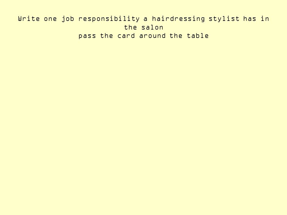 Write one job responsibility a hairdressing stylist has in the salon pass the card around the table