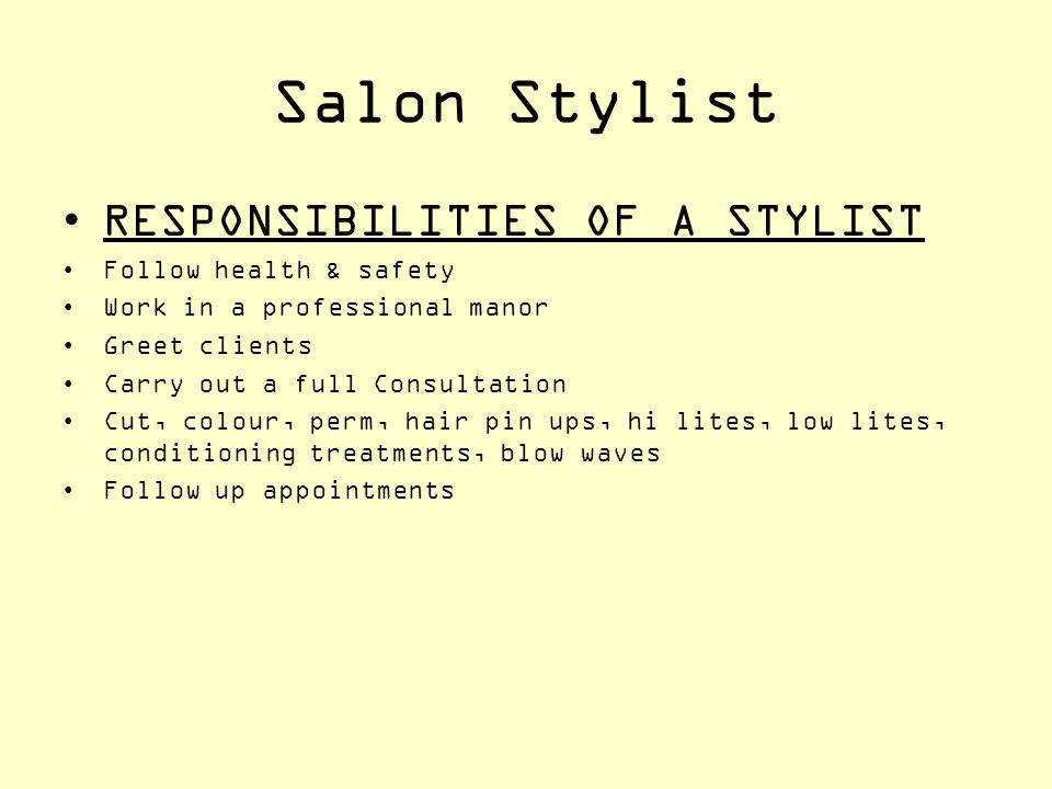 Salon Stylist RESPONSIBILITIES OF A STYLIST Follow health & safety Work in a professional manor Greet clients Carry out a full Consultation Cut, colou