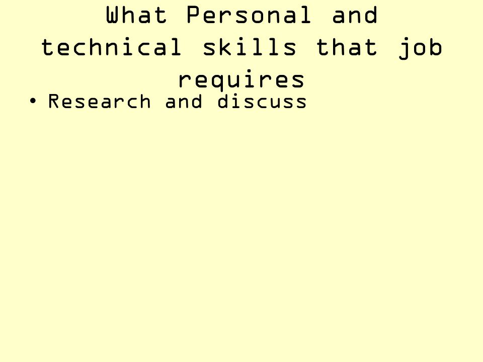 What Personal and technical skills that job requires Research and discuss