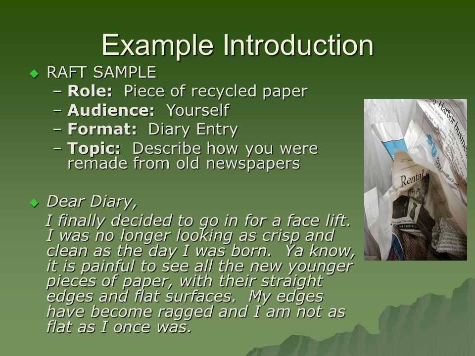 Example Introduction RAFT SAMPLE RAFT SAMPLE –Role: Piece of recycled paper –Audience: Yourself –Format: Diary Entry –Topic: Describe how you were rem