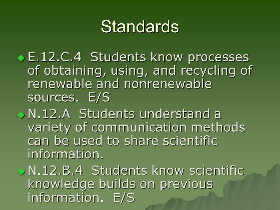 Standards E.12.C.4 Students know processes of obtaining, using, and recycling of renewable and nonrenewable sources. E/S E.12.C.4 Students know proces