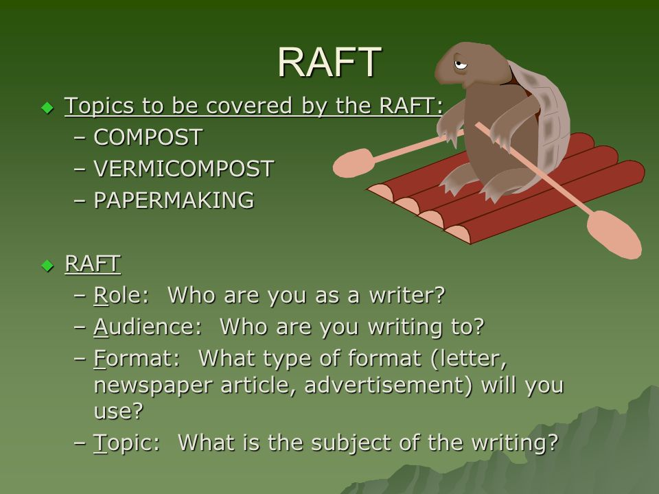 RAFT Topics to be covered by the RAFT: Topics to be covered by the RAFT: –COMPOST –VERMICOMPOST –PAPERMAKING RAFT RAFT –Role: Who are you as a writer?