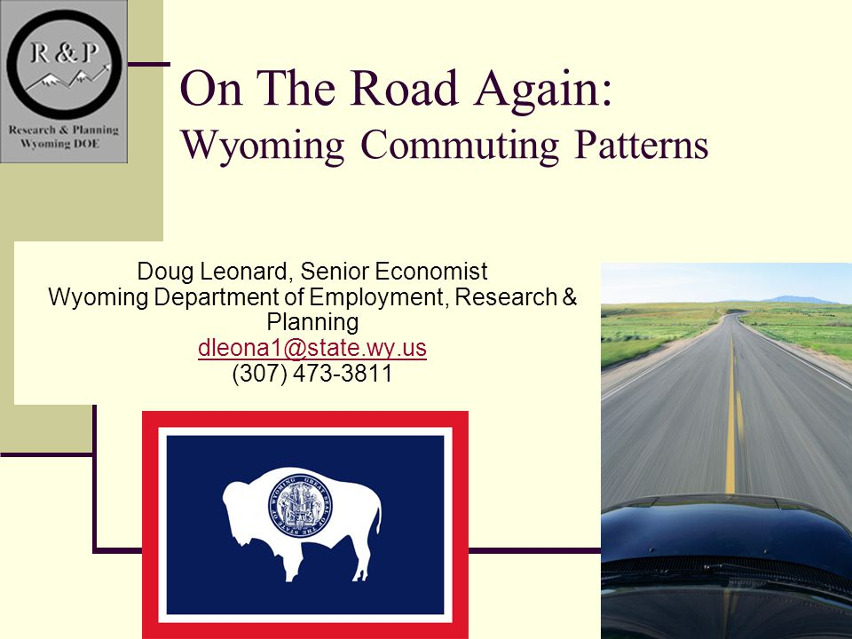 1 On The Road Again: Wyoming Commuting Patterns Doug Leonard, Senior Economist Wyoming Department of Employment, Research & Planning dleona1@state.wy.