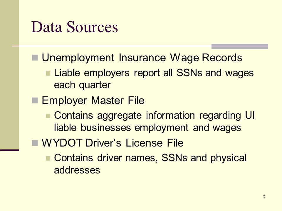 5 Data Sources Unemployment Insurance Wage Records Liable employers report all SSNs and wages each quarter Employer Master File Contains aggregate information regarding UI liable businesses employment and wages WYDOT Drivers License File Contains driver names, SSNs and physical addresses