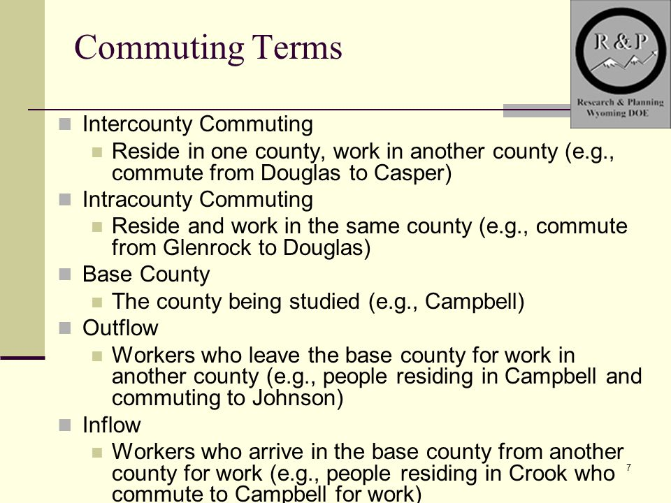 7 Commuting Terms Intercounty Commuting Reside in one county, work in another county (e.g., commute from Douglas to Casper) Intracounty Commuting Reside and work in the same county (e.g., commute from Glenrock to Douglas) Base County The county being studied (e.g., Campbell) Outflow Workers who leave the base county for work in another county (e.g., people residing in Campbell and commuting to Johnson) Inflow Workers who arrive in the base county from another county for work (e.g., people residing in Crook who commute to Campbell for work)