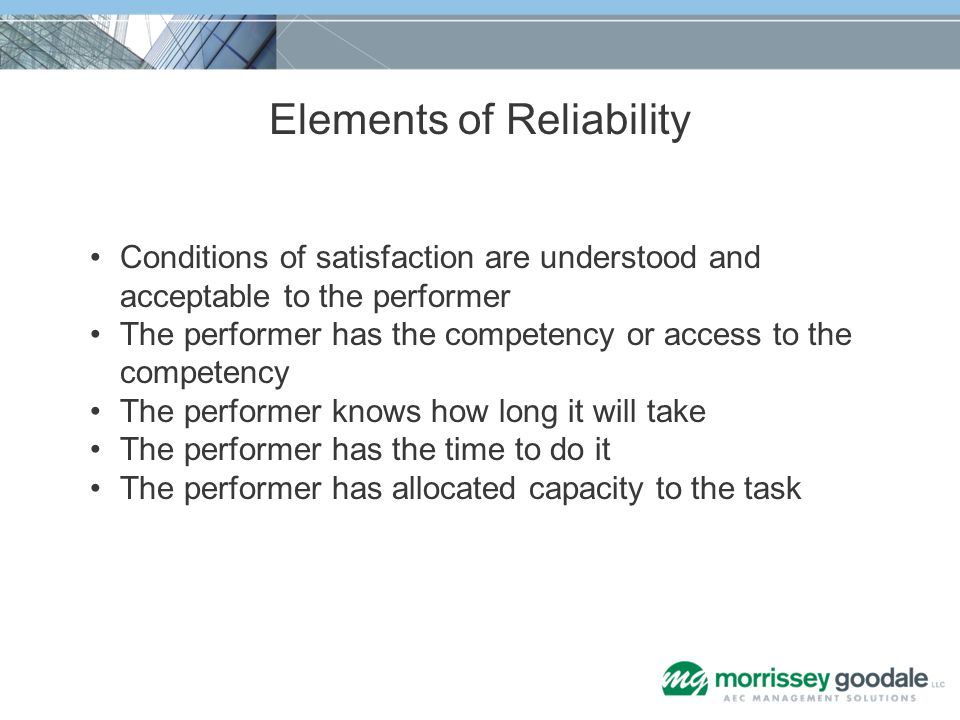 Elements of Reliability Conditions of satisfaction are understood and acceptable to the performer The performer has the competency or access to the co