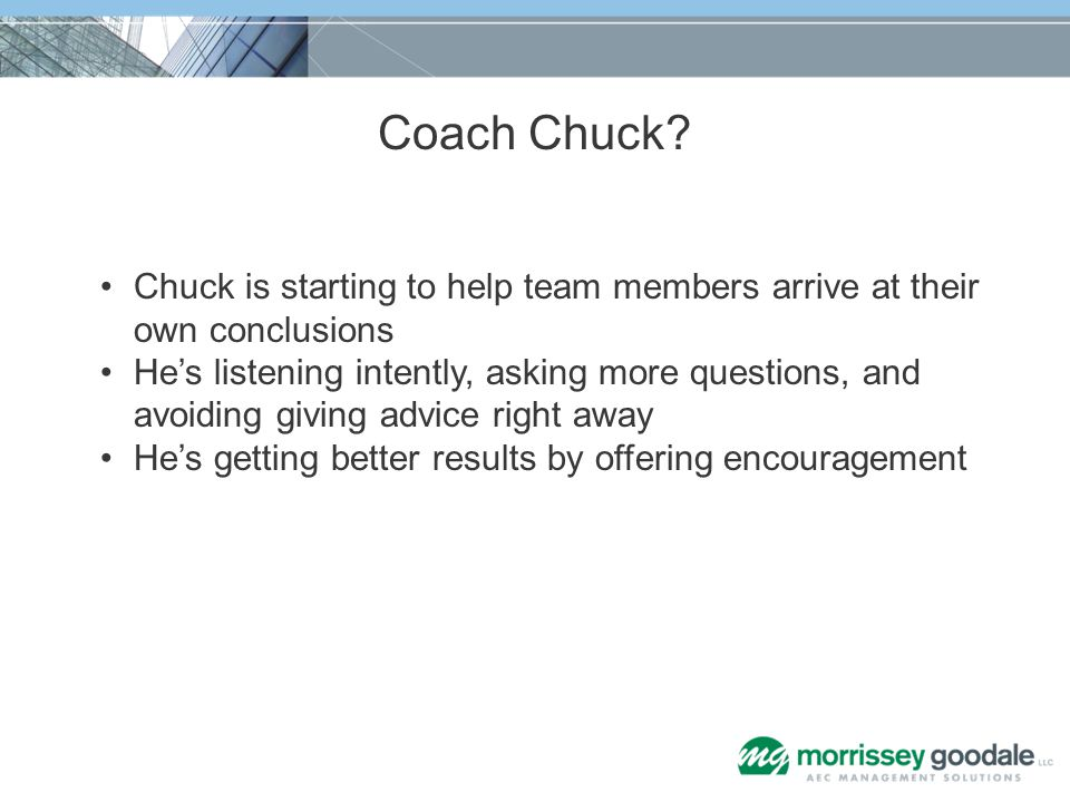 Coach Chuck? Chuck is starting to help team members arrive at their own conclusions Hes listening intently, asking more questions, and avoiding giving