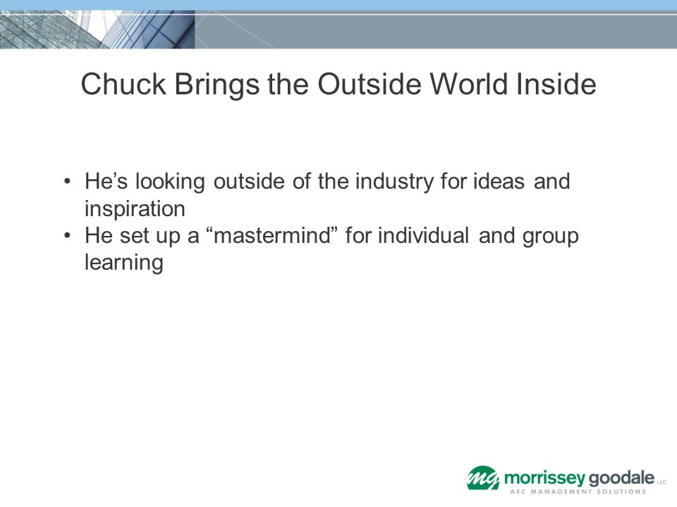 Chuck Brings the Outside World Inside Hes looking outside of the industry for ideas and inspiration He set up a mastermind for individual and group le