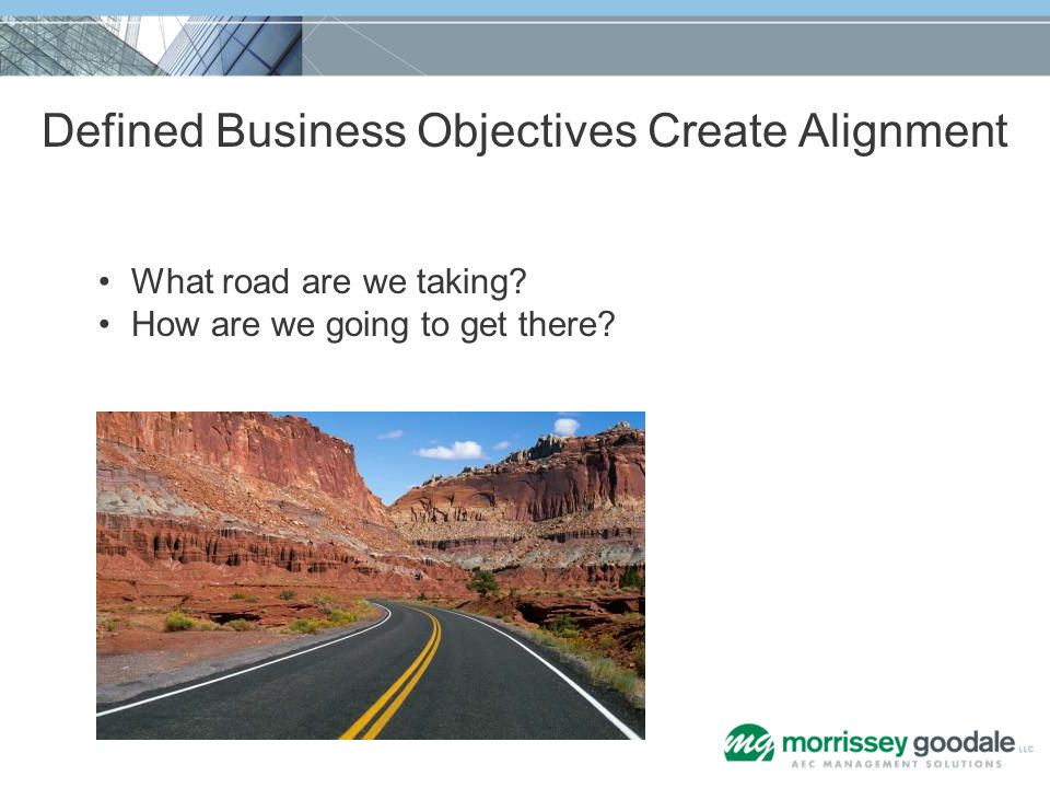 Defined Business Objectives Create Alignment What road are we taking? How are we going to get there?