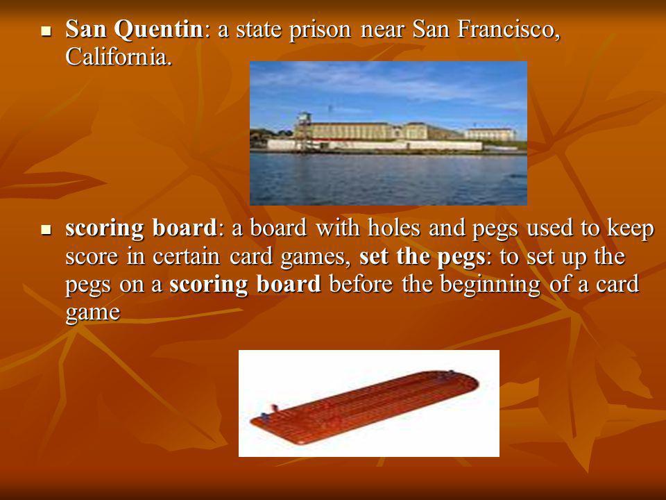 San Quentin: a state prison near San Francisco, California. San Quentin: a state prison near San Francisco, California. scoring board: a board with ho