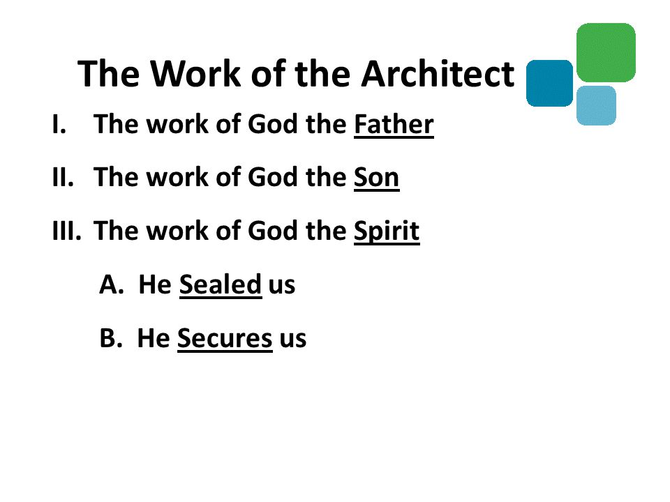 I.The work of God the Father II.The work of God the Son III.The work of God the Spirit A. He Sealed us B. He Secures us The Work of the Architect