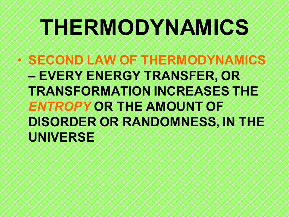 THERMODYNAMICS SECOND LAW OF THERMODYNAMICS – EVERY ENERGY TRANSFER, OR TRANSFORMATION INCREASES THE ENTROPY OR THE AMOUNT OF DISORDER OR RANDOMNESS,
