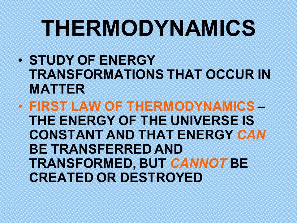THERMODYNAMICS STUDY OF ENERGY TRANSFORMATIONS THAT OCCUR IN MATTER FIRST LAW OF THERMODYNAMICS – THE ENERGY OF THE UNIVERSE IS CONSTANT AND THAT ENER