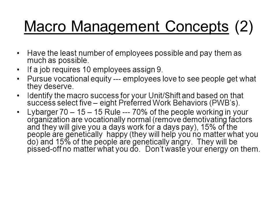 Macro Management Concepts (2) Have the least number of employees possible and pay them as much as possible. If a job requires 10 employees assign 9. P